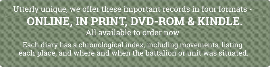 Utterly unique, we offer these important records in three formats – ONLINE, IN PRINT, and on CD-ROM. Each diary has a chronological index, including movements, listing each place, and where and when the battalion or unit was situated.